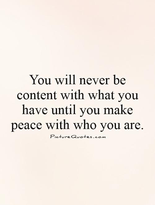 You will never be content with what you have until you make peace with who you are Picture Quote #1