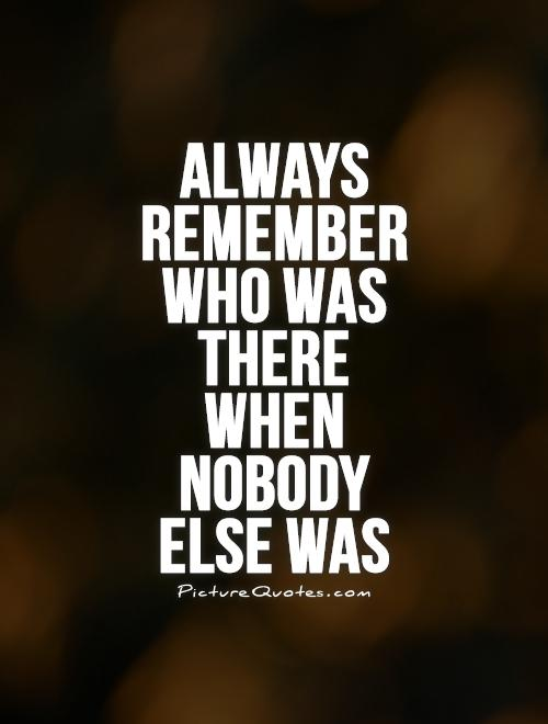 Always remember who was there when nobody  else was Picture Quote #1