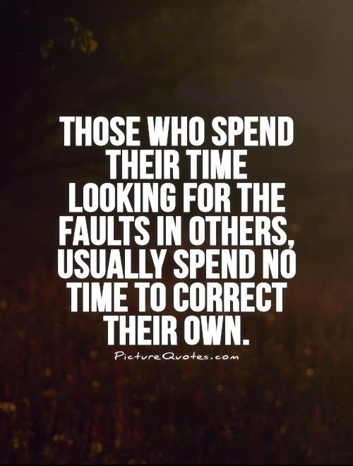 Those who spend their time looking for the faults in others, usually spend no time to correct their own Picture Quote #1