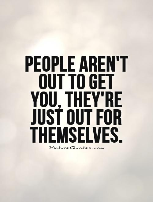 People aren't  out to get you, they're just out for themselves Picture Quote #1