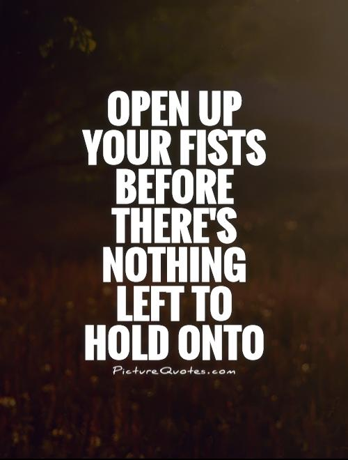 Open up your fists before there's nothing left to hold onto Picture Quote #1