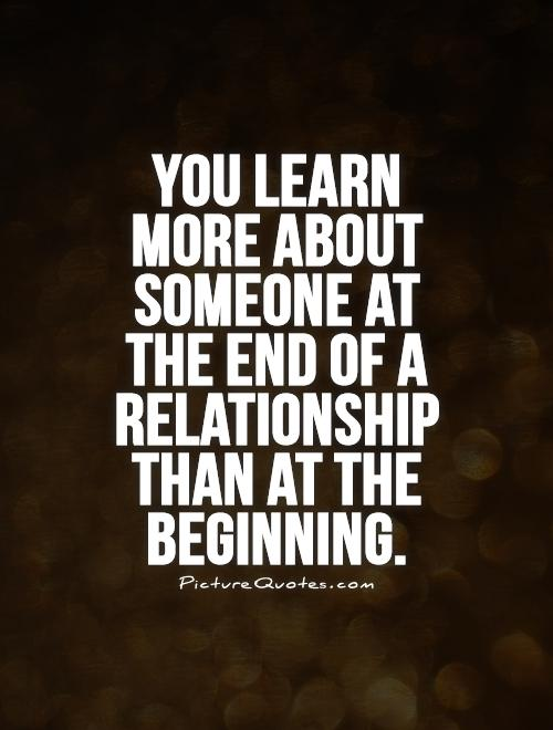 You learn more about someone at the end of a relationship than at the beginning Picture Quote #1