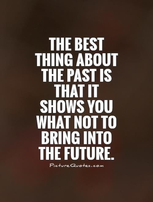 The best thing about the past is that it shows you what not to bring into the future Picture Quote #1