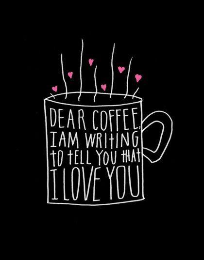 Dear coffee, I am writing to tell you that I love you Picture Quote #1
