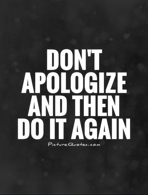 Don't apologize and then  do it again Picture Quote #1