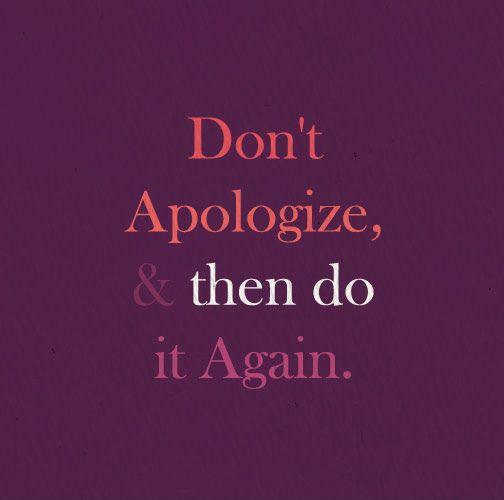 Don't apologize and then  do it again Picture Quote #2