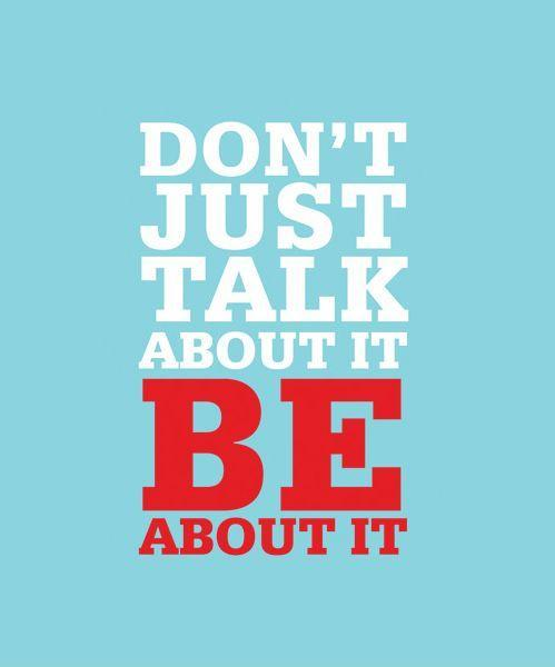 Don't just talk about it, be about it Picture Quote #1