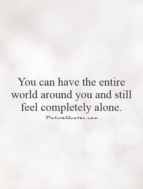 You can have the entire world around you and still feel completely alone Picture Quote #1