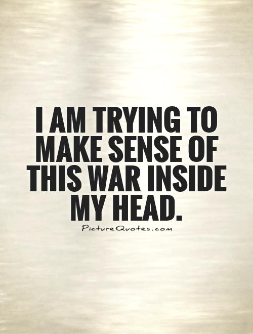 I am trying to make sense of this war inside my head Picture Quote #1