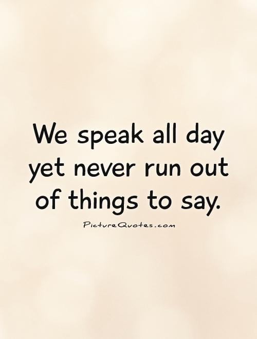 We speak all day yet never run out of things to say Picture Quote #1
