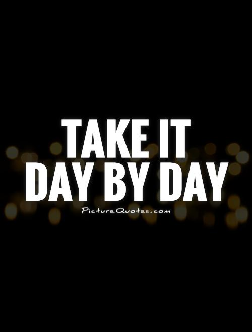Take it  day by day Picture Quote #1