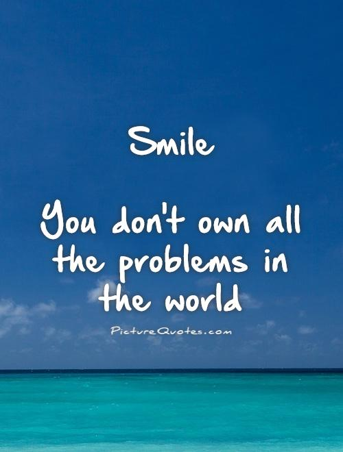 Smile   You don't own all the problems in the world Picture Quote #1