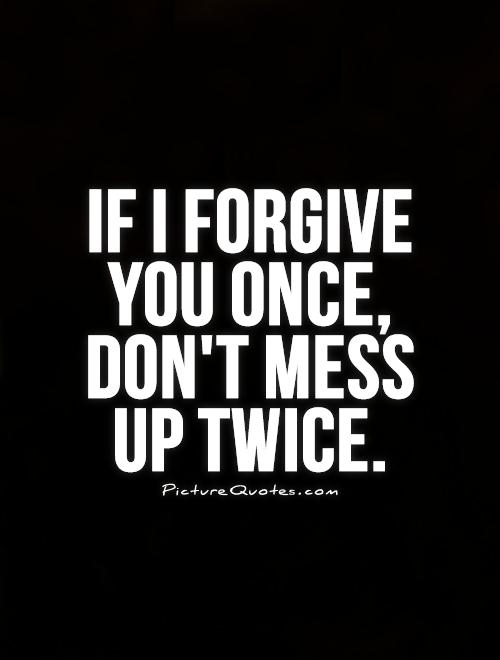 If I forgive you once, don't mess  up twice Picture Quote #1