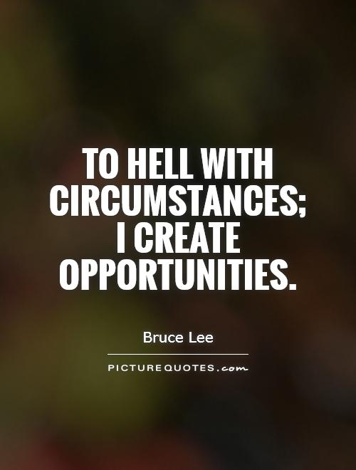 To hell with circumstances;  I create opportunities Picture Quote #1