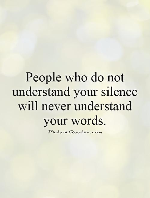 People who do not understand your silence will never understand your words Picture Quote #1