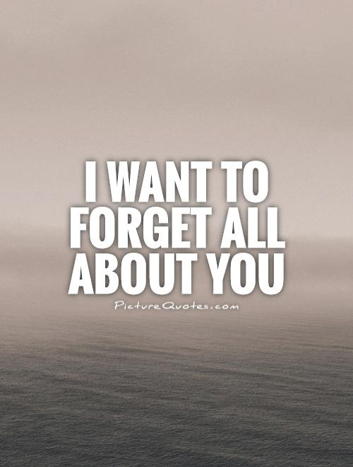 I want to forget all about you Picture Quote #1