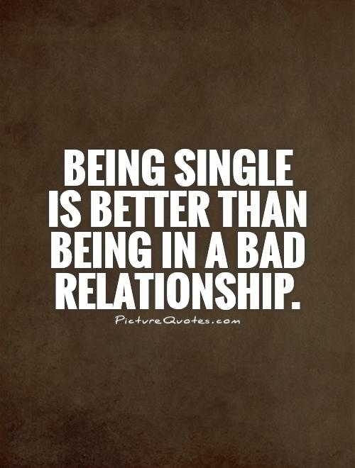 Being single  is better than being in a bad relationship Picture Quote #1