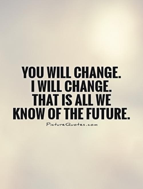 You will change.  I will change.  That is all we  know of the future Picture Quote #1