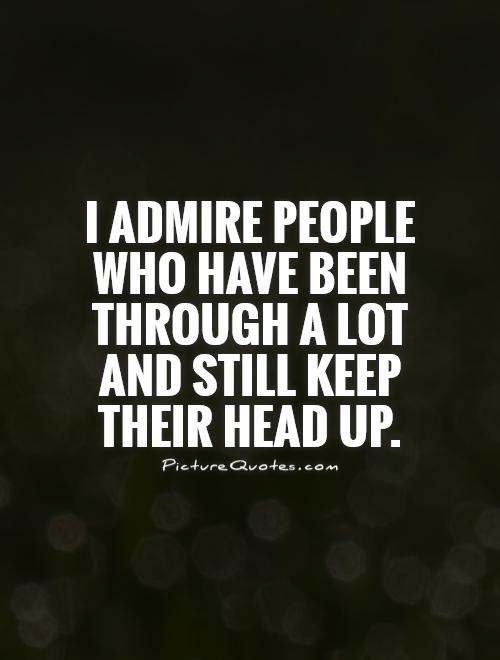 I admire people who have been through a lot and still keep their head up Picture Quote #1