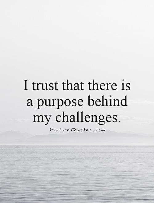 I trust that there is a purpose behind my challenges Picture Quote #1