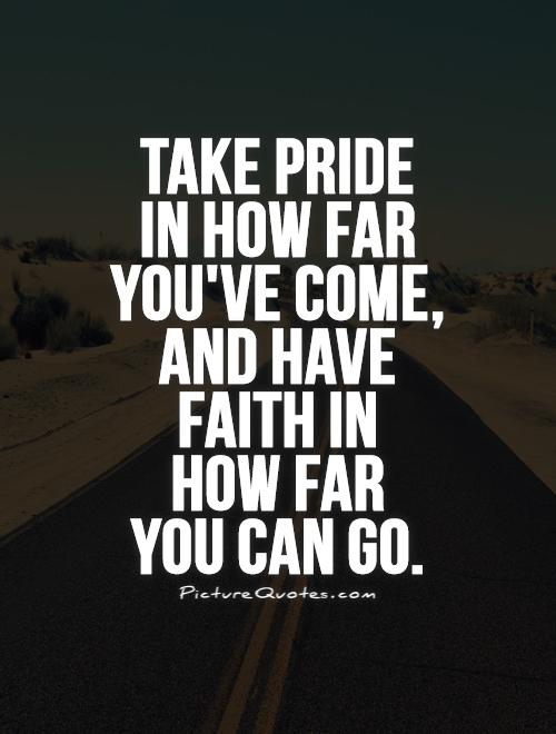 Take pride  in how far you've come, and have  faith in  how far  you can go Picture Quote #1