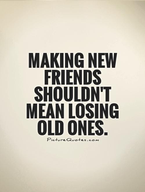 Making new friends shouldn't mean losing old ones Picture Quote #1