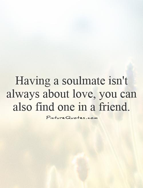 Having a soulmate isn't always about love, you can also find one in a friend Picture Quote #1