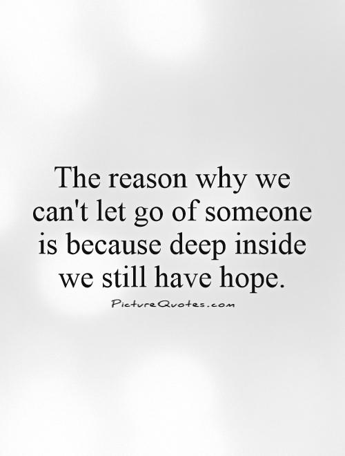 The reason why we can't let go of someone is because deep inside we still have hope Picture Quote #1