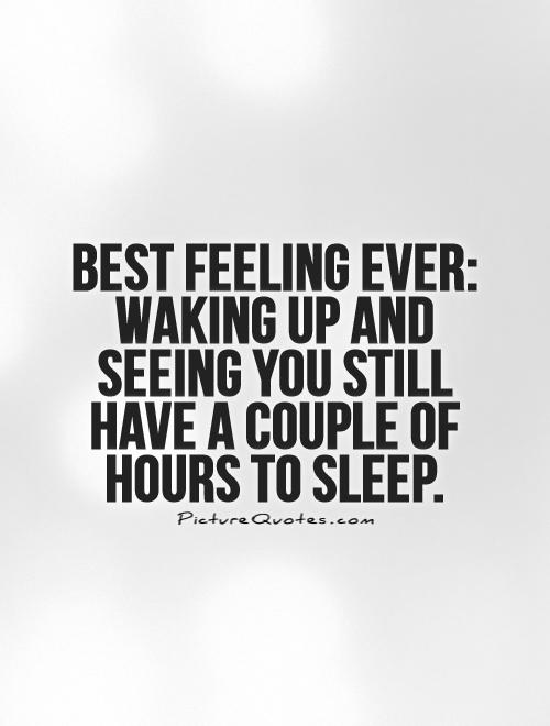 Best feeling ever: waking up and seeing you still have a couple of hours to sleep Picture Quote #1
