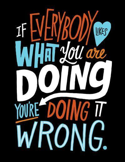 If everybody likes what you are doing, you're doing it wrong Picture Quote #1