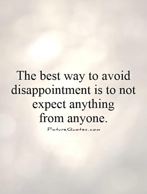 The best way to avoid disappointment is to not expect anything  from anyone Picture Quote #1