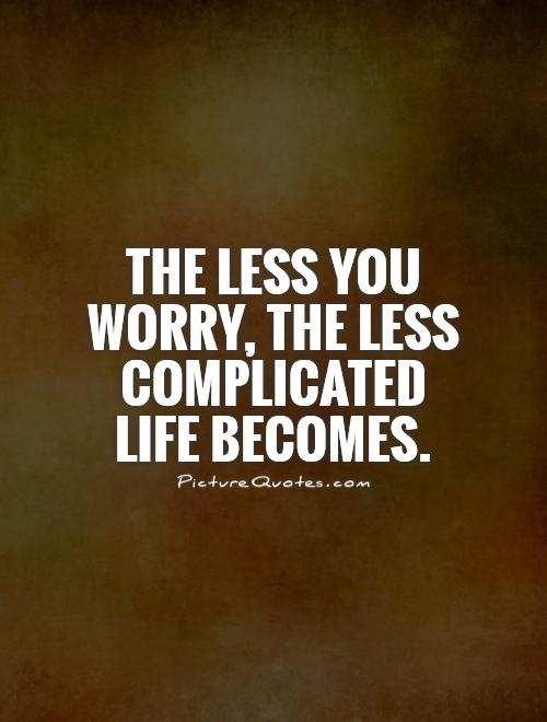 The less you worry, the less complicated life becomes Picture Quote #1