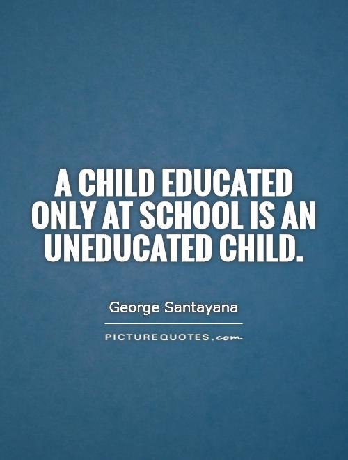 A child educated only at school is an uneducated child Picture Quote #1