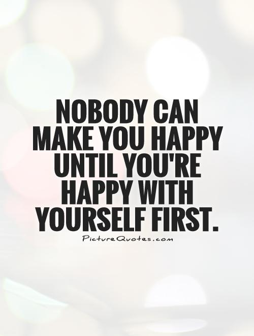 Nobody can make you happy until you're happy with yourself first Picture Quote #1