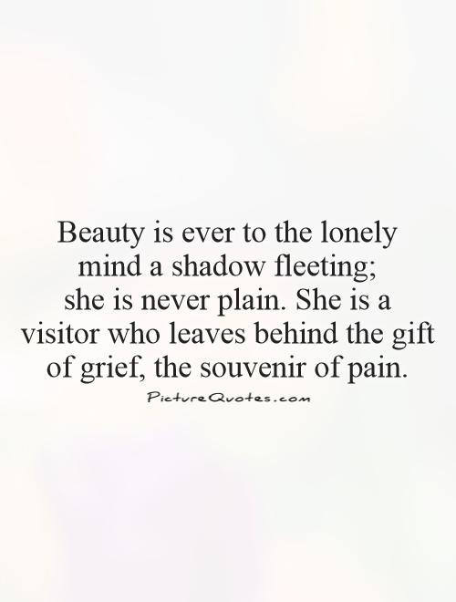 Beauty is ever to the lonely  mind a shadow fleeting;  she is never plain. She is a visitor who leaves behind the gift of grief, the souvenir of pain Picture Quote #1