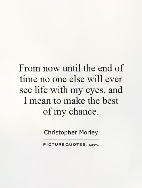 From now until the end of time no one else will ever see life with my eyes, and I mean to make the best of my chance Picture Quote #1