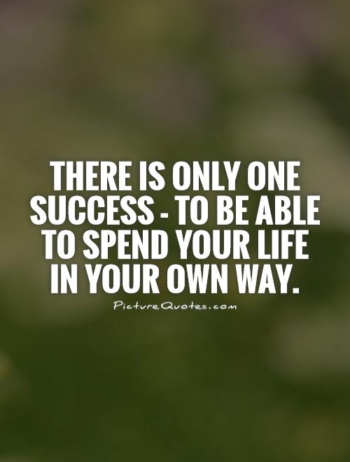 There is only one success - to be able to spend your life in your own way Picture Quote #1