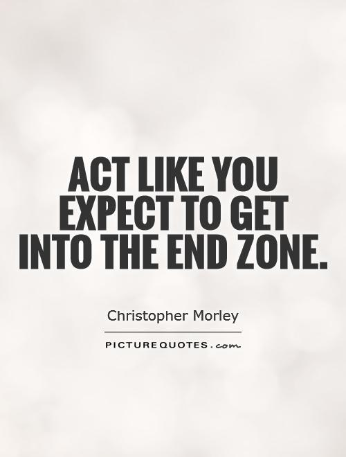 Act like you expect to get  into the end zone Picture Quote #1