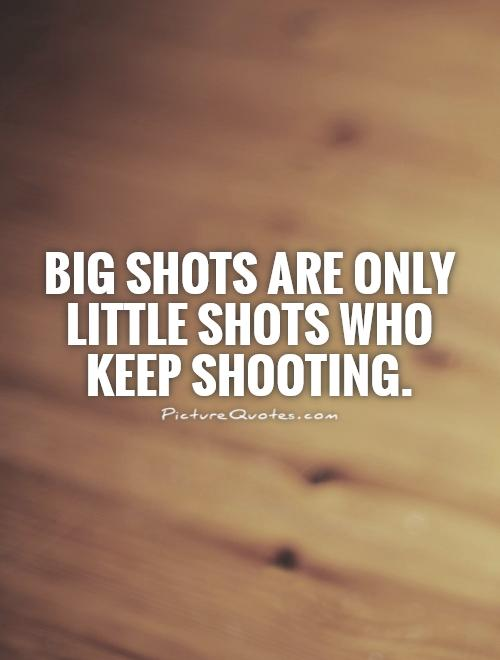 Big shots are only little shots who keep shooting Picture Quote #1
