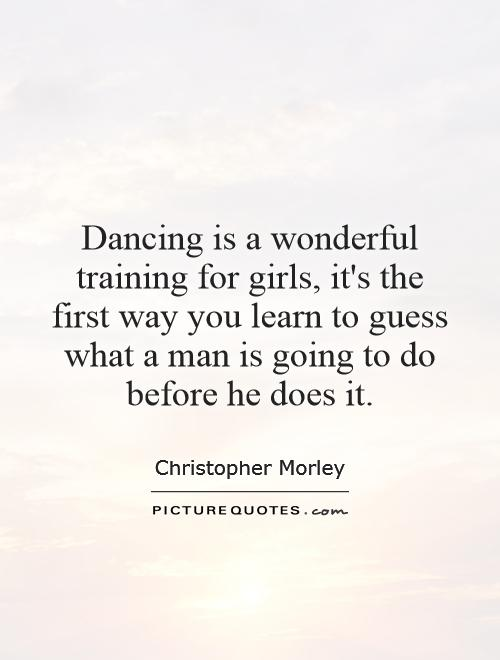 Dancing is a wonderful training for girls, it's the first way you learn to guess what a man is going to do before he does it Picture Quote #1