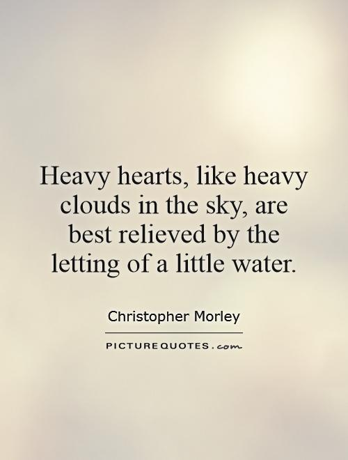 Heavy hearts, like heavy clouds in the sky, are best relieved by the letting of a little water Picture Quote #1