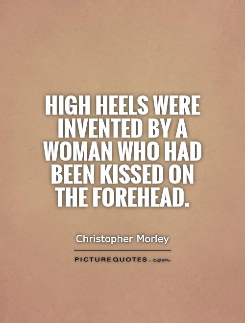 High heels were invented by a woman who had been kissed on the forehead Picture Quote #1
