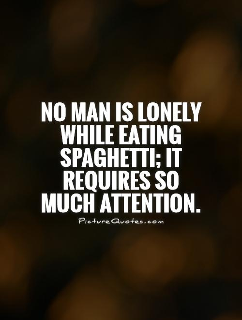 No man is lonely while eating spaghetti; it requires so much attention Picture Quote #1