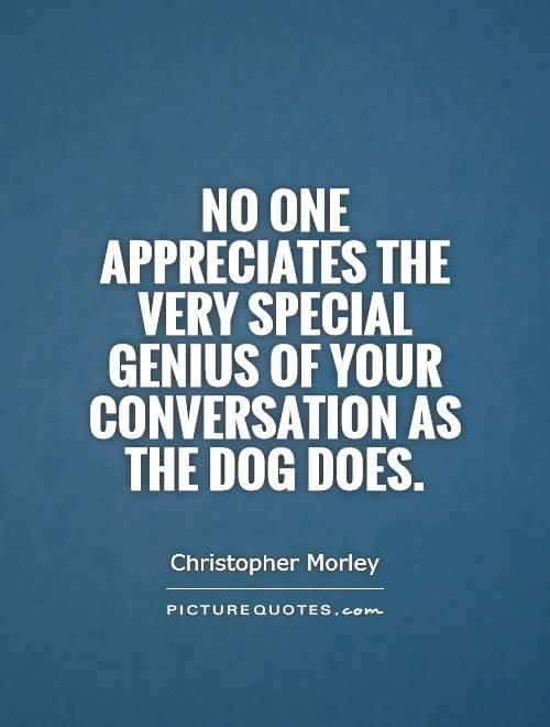 No one appreciates the very special genius of your conversation as the dog does Picture Quote #1