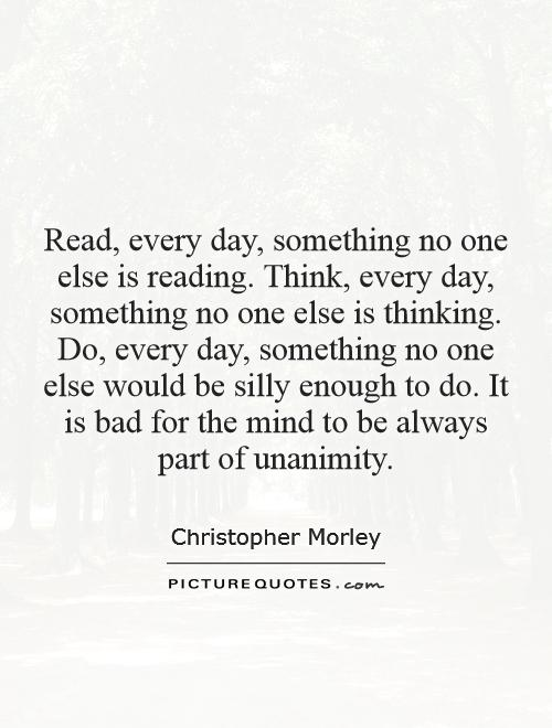 Read, every day, something no one else is reading. Think, every day, something no one else is thinking. Do, every day, something no one else would be silly enough to do. It is bad for the mind to be always part of unanimity Picture Quote #1