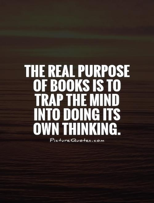 The real purpose of books is to trap the mind into doing its own thinking Picture Quote #1