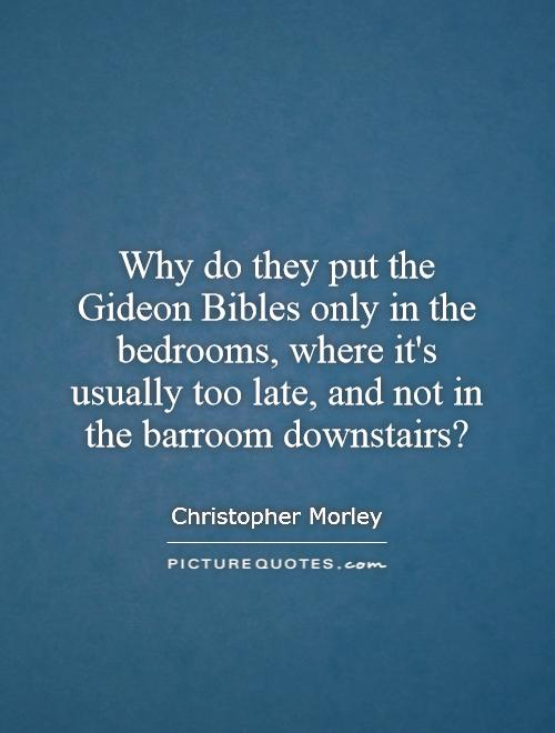 Why do they put the Gideon Bibles only in the bedrooms, where it's usually too late, and not in the barroom downstairs? Picture Quote #1