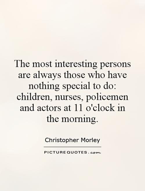 The most interesting persons are always those who have nothing special to do: children, nurses, policemen and actors at 11 o'clock in the morning Picture Quote #1