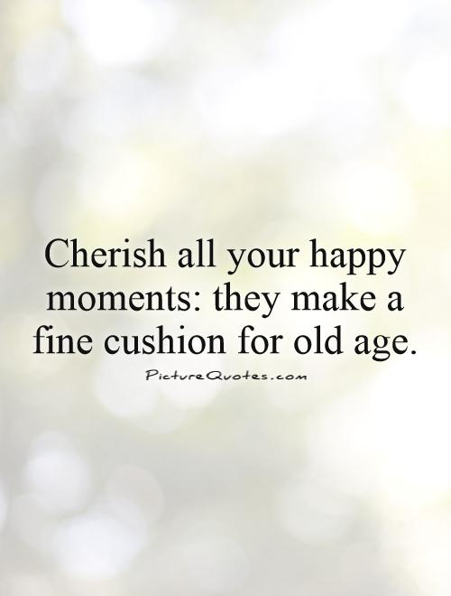 Cherish all your happy moments: they make a fine cushion for old age Picture Quote #1