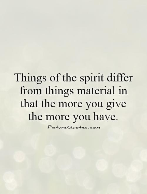 Things of the spirit differ from things material in that the more you give the more you have Picture Quote #1